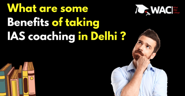 What are some benefits of taking IAS coaching in Delhi _