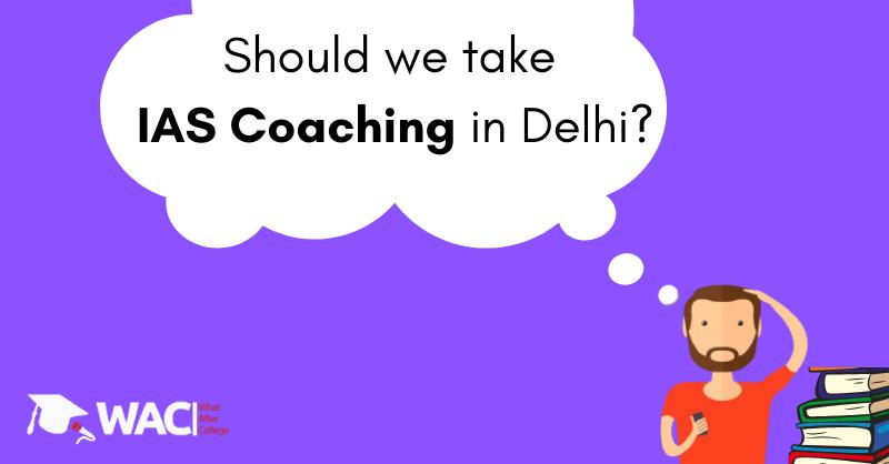 should we take IAS coaching in Delhi ?