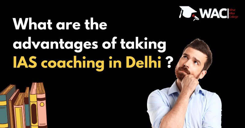 What are the advantages of taking IAS coaching in Delhi ?